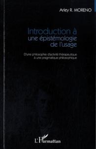 Arley Moreno - Introduction a une épistémologie de l'usage - D'une philosophie d'activité thérapeutique à une pragmatique philosophique.