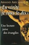 Armand Abécassis - En vérité je vous le dis - Une lecture juive des évangiles.