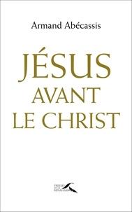 Armand Abécassis - Jésus avant le Christ.