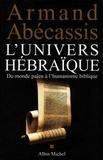 Armand Abécassis et Armand Abécassis - L'Univers hébraïque - Du monde païen à l'humanisme biblique.