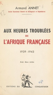 Armand Annet - Aux heures troublées de l'Afrique française - 1939-1943.