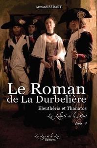 Armand Bérart - Le Roman de la DURBELIERE t 4 Eleutheria et Thanatos La Liberté ou la Mort.