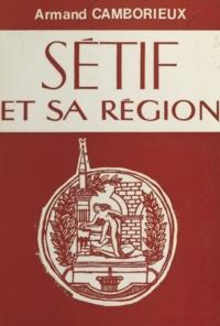 Armand Camborieux et Yvon Boullis - Sétif et sa région - Essai de monographie historique, géographique et économique.