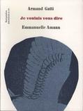 Armand Gatti et Emmanuelle Amann - Je voulais vous dire.
