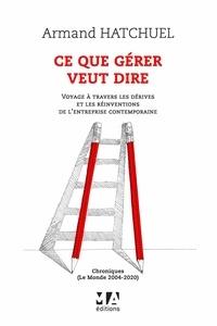 Armand Hatchuel - Ce que gérer veut dire - Voyage à travers les dérives et les réinventions de l'entreprise contemporaine - Chroniques (Le Monde 2004-2020).