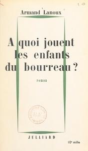 Armand Lanoux - À quoi jouent les enfants du bourreau ?.