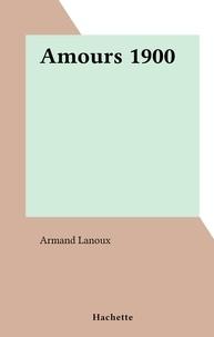 Armand Lanoux - Amours 1900 - L'amour et l'Histoire.