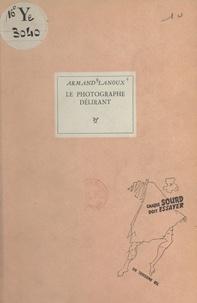 Armand Lanoux - Le photographe délirant.