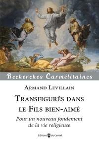 Armand Levillain - Transfigurés dans le fils bien-aimé - Pour un nouveau fondement de la vie religieuse.