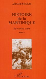 Armand Nicolas - Histoire de la Martinique - Tome 1, Des Arawaks à 1848.