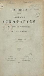 Armand Rébillon - Recherches sur les anciennes corporations ouvrières et marchandes de la ville de Rennes.