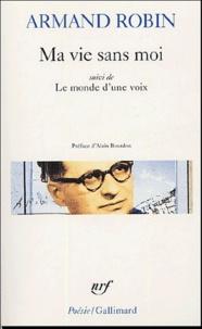 Armand Robin - Ma vie sans moi - Suivi de Le monde d'une voix et de Le programme en quelques siècles.