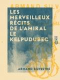 Armand Silvestre - Les Merveilleux récits de l'amiral Le Kelpudubec.