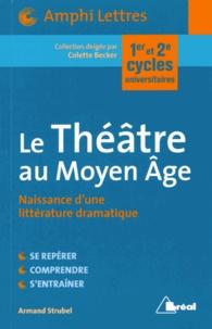 Armand Strubel - Le Théâtre au Moyen Age - Naissance d'une littérature dramatique.