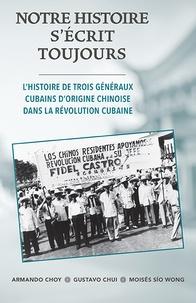 Armando Choy et Gustavo Chui - Notre histoire s'écrit toujours - L'histoire de trois généraux cubains d'origine chinoise dans la révolution cubaine.