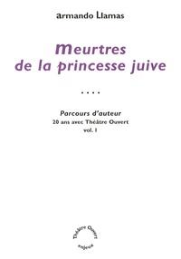 Armando Llamas - Parcours d'auteur - 20 ans avec Théâtre Ouvert - Volume 1, Meurtres de la princesse juive.