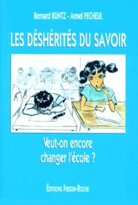 Armel Pécheul et Bernard Kuntz - Les déshérités du savoir - Veut-on encore changer l'école ?.
