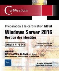 Armelin Asimane et Vahé Touloumian - Windows Server 2016, Gestion des identités - Préparation à la certification MCSA, Examen 70-742.