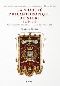 Armelle Dutruc - La société philanthropique de Niort (1816-1970) - Une aventure humaine, solidaire et mutualiste.