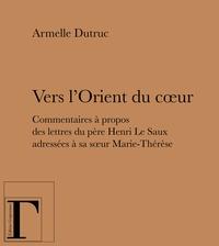 Armelle Dutruc - Vers l'Orient du coeur - Commentaires à propos des lettres du père Henri Le Saux adressées à sa soeur Marie-Thérèse (en religion soeur Thérèse).