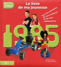 Armelle Leroy et Armelle Chollet - Nés en 1985, le livre de ma jeunesse - Tous les souvenirs de mon enfance et de mon adolescence.