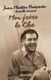 Armelle Vincent et Juan Martin Guevara - Mon frère, le Che.
