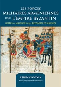 Armen Ayvazyan - Les forces militaires arméniennes dans l'Empire byzantin - Luttes et alliances sous Justinien et Maurice.