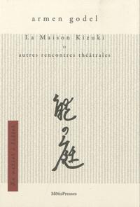 Armen Godel - La Maison Kizuki - Et autres rencontres théâtrales.