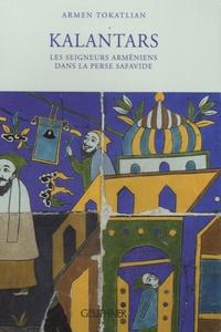 Armen Tokatlian - Kalantars - Les seigneurs arméniens dans la Perse safavide.