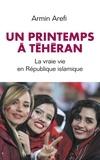 Armin Arefi - Le printemps de Téhéran - La vraie vie en République islamique.
