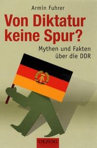 Armin Fuhrer - Von Diktatur keine Spur? - Mythen und Fakten über die DDR.
