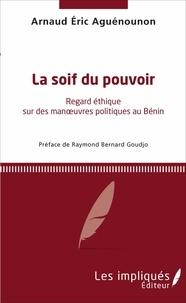 Arnaud Éric Aguénounon - La soif du pouvoir - Regard éthique sur des manoeuvres politique au Bénin.