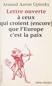Arnaud Aaron Upinsky - Lettre ouverte à ceux qui croient (encore) que l'Europe c'est la paix.