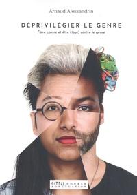 Arnaud Alessandrin - Déprivilégier le genre - Faire contre et être (tout) contre le genre.