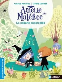 Arnaud Alméras et Gaëlle Duhazé - Amélie Maléfice  : La cabane ensorcelée.