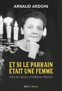 Arnaud Ardoin - Et si le parrain était une femme - Vies et destin d'Hélène Martini.