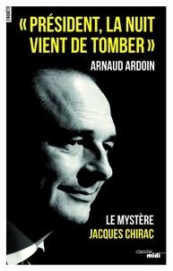 """Arnaud Ardoin - """"Président, la nuit vient de tomber"""" - Le mystère Jacques Chirac."""