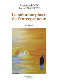 Arnaud Aroux et Pierre Silvestre - La métamorphose de l'entrepreneur.