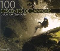 Arnaud Astier - 100 descentes de canyons autour de Grenoble.