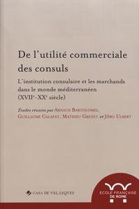 Arnaud Bartolomei et Guillaume Calafat - De l'utilité commerciale des consuls - L'institution consulaire et les marchands dans le monde méditerranéen (XVIIe-XXe siècle).