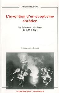 Arnaud Baubérot - L'invention d'un scoutisme chrétien - Les éclaireurs unionistes de 1911 à 1921.