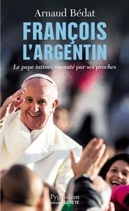 Arnaud Bédat - François l'Argentin - Le pape intime, raconté par ses proches.