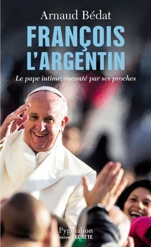 François l'Argentin. Le pape intime, raconté par ses proches