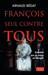 Arnaud Bédat - François, seul contre tous - Enquête sur un pape en danger.