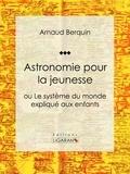 Arnaud Berquin et  Ligaran - Astronomie pour la jeunesse - ou Le système du monde expliqué aux enfants.