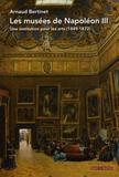 Arnaud Bertinet - Les musées de Napoléon III - Une institution pour les arts (1849-1872).