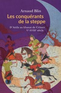 Arnaud Blin - Les conquérants de la steppe - D'Attila au khanat de Crimée. Ve-XVIIIe siècle.