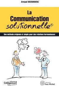 Arnaud Bochurberg - La communication solutionnelle - Une méthode originale et simple pour des relations harmonieuses.
