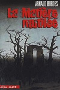 Arnaud Bordes - La Matière mutilée - Suivie de Prikaz 00447.