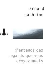 Arnaud Cathrine - J'entends des regards que vous croyez muets.
